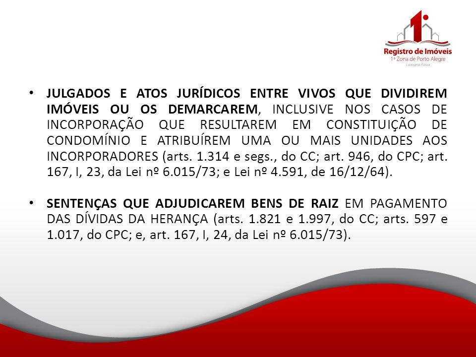 JULGADOS E ATOS JURÍDICOS ENTRE VIVOS QUE DIVIDIREM IMÓVEIS OU OS DEMARCAREM, INCLUSIVE NOS CASOS DE INCORPORAÇÃO QUE RESULTAREM EM CONSTITUIÇÃO DE CONDOMÍNIO E ATRIBUÍREM UMA OU MAIS UNIDADES AOS INCORPORADORES (arts. 1.314 e segs., do CC; art. 946, do CPC; art. 167, I, 23, da Lei nº 6.015/73; e Lei nº 4.591, de 16/12/64).