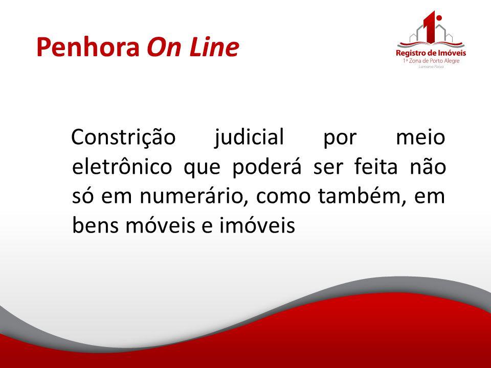 Penhora On Line Constrição judicial por meio eletrônico que poderá ser feita não só em numerário, como também, em bens móveis e imóveis.