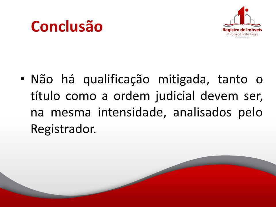 Conclusão Não há qualificação mitigada, tanto o título como a ordem judicial devem ser, na mesma intensidade, analisados pelo Registrador.