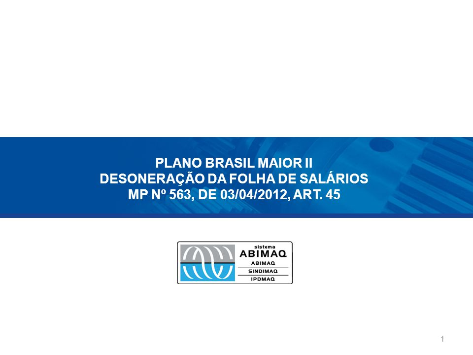 PLANO BRASIL MAIOR II DESONERAÇÃO DA FOLHA DE SALÁRIOS MP Nº 563, DE 03/04/2012, ART. 45