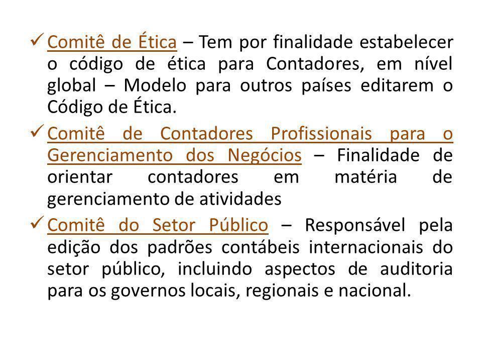 Comitê de Ética – Tem por finalidade estabelecer o código de ética para Contadores, em nível global – Modelo para outros países editarem o Código de Ética.