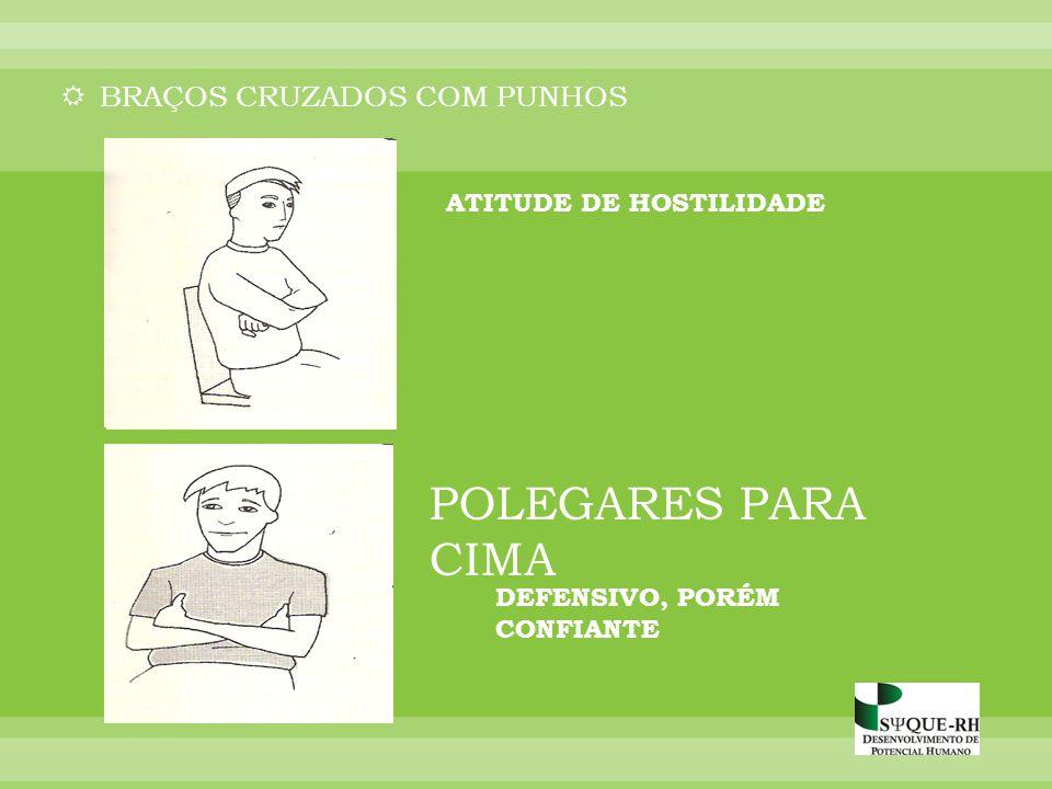 POLEGARES PARA CIMA BRAÇOS CRUZADOS COM PUNHOS ATITUDE DE HOSTILIDADE