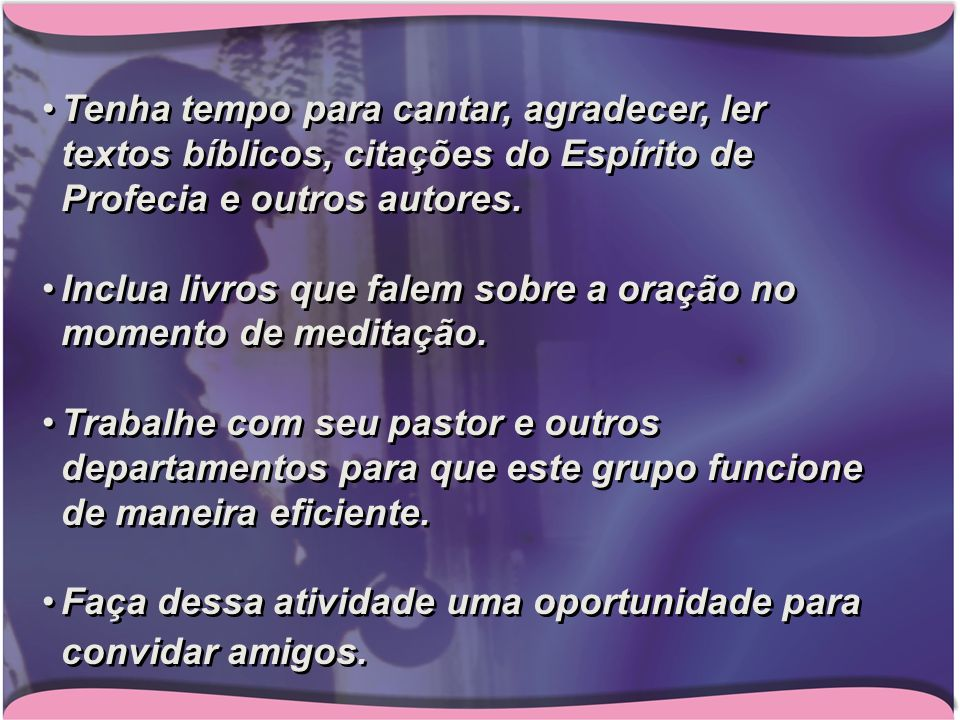 Tenha tempo para cantar, agradecer, ler textos bíblicos, citações do Espírito de Profecia e outros autores.