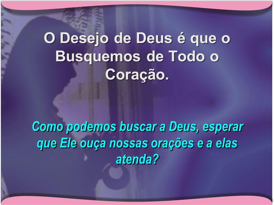 O Desejo de Deus é que o Busquemos de Todo o Coração.