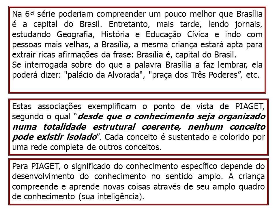 Na 6ª série poderiam compreender um pouco melhor que Brasília é a capital do Brasil. Entretanto, mais tarde, lendo jornais, estudando Geografia, História e Educação Cívica e indo com pessoas mais velhas, a Brasília, a mesma criança estará apta para extrair ricas afirmações da frase: Brasília é, capital do Brasil.