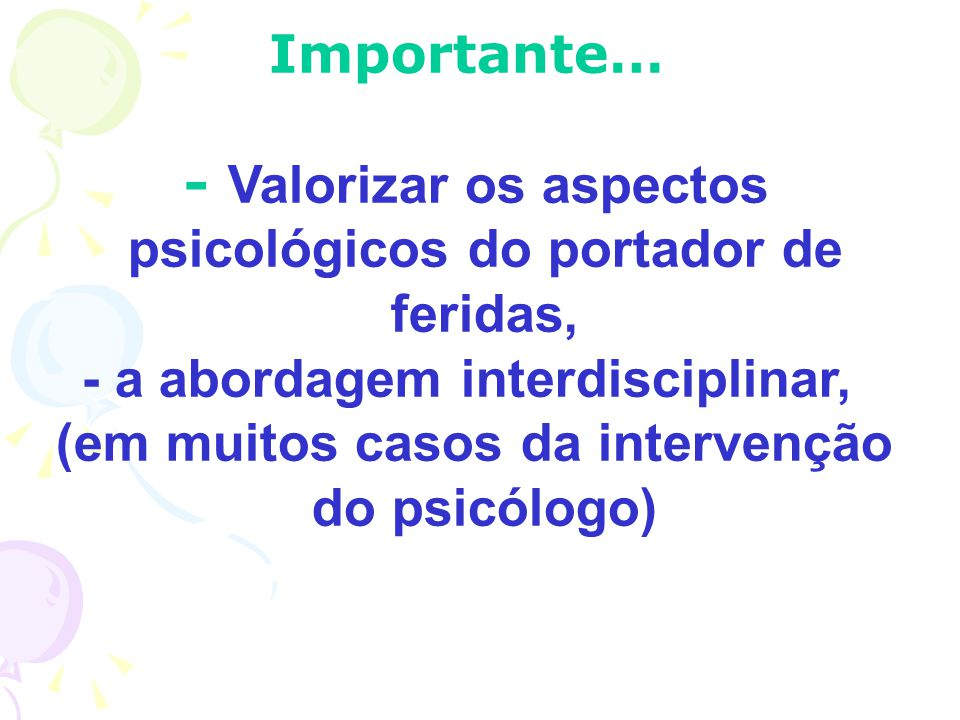 - Valorizar os aspectos psicológicos do portador de feridas,