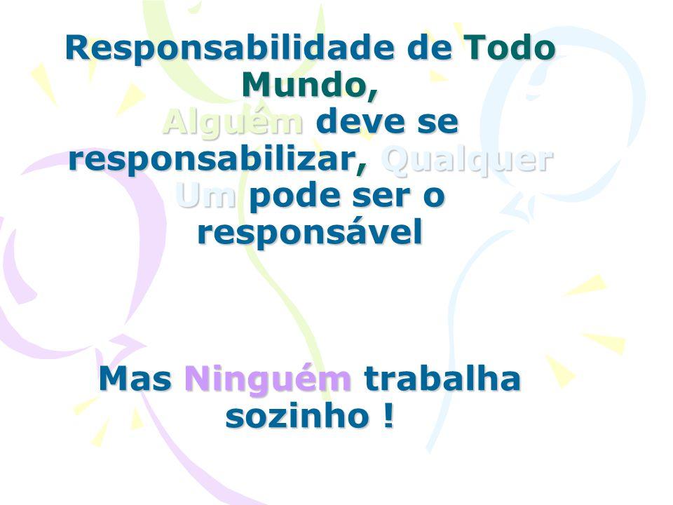 Responsabilidade de Todo Mundo, Alguém deve se responsabilizar, Qualquer Um pode ser o responsável Mas Ninguém trabalha sozinho !