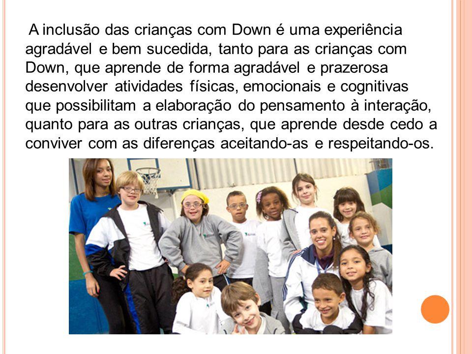 A inclusão das crianças com Down é uma experiência agradável e bem sucedida, tanto para as crianças com Down, que aprende de forma agradável e prazerosa desenvolver atividades físicas, emocionais e cognitivas que possibilitam a elaboração do pensamento à interação, quanto para as outras crianças, que aprende desde cedo a conviver com as diferenças aceitando-as e respeitando-os.