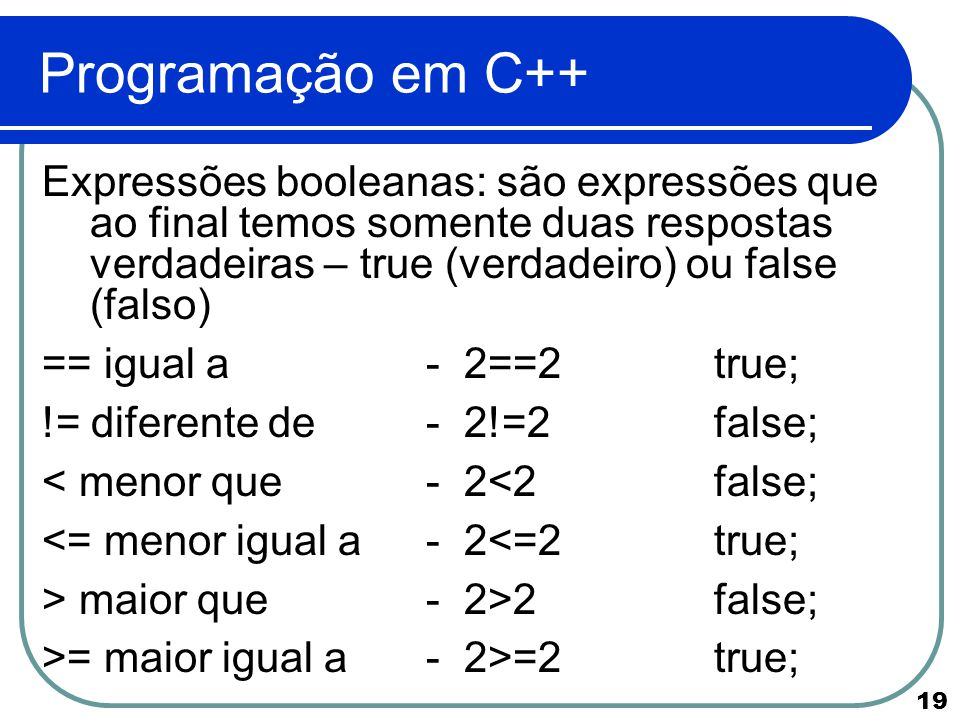 Programação em C++ Expressões booleanas: são expressões que ao final temos somente duas respostas verdadeiras – true (verdadeiro) ou false (falso)
