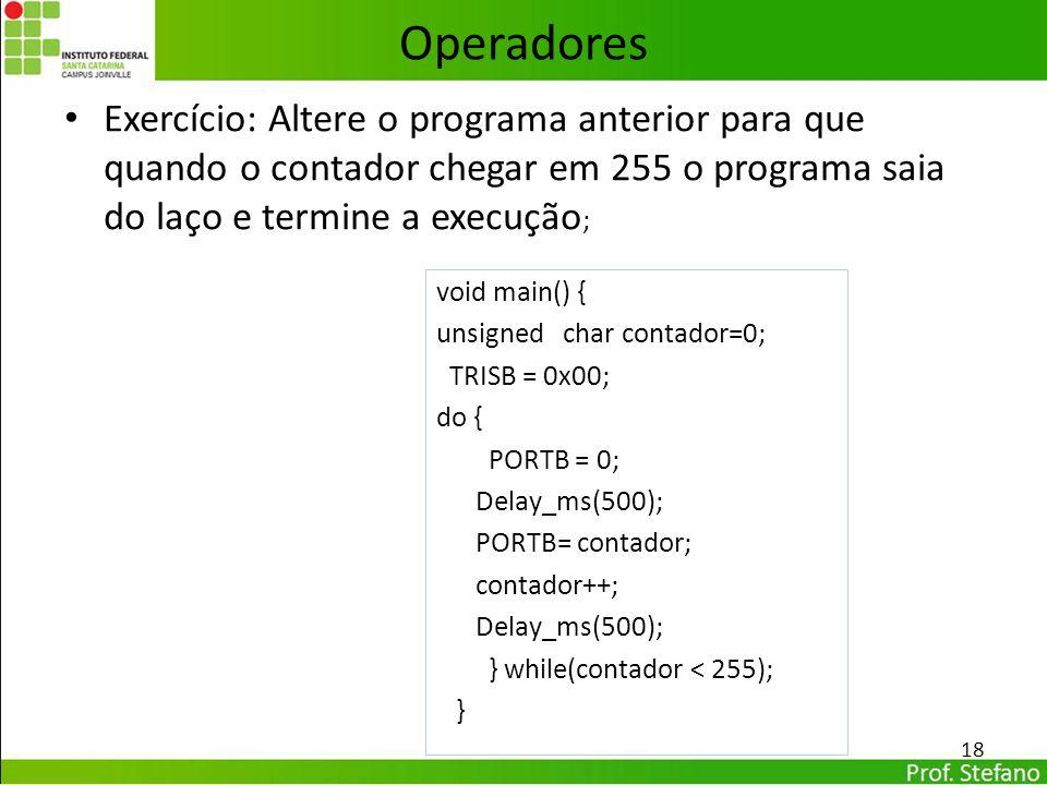 Operadores Exercício: Altere o programa anterior para que quando o contador chegar em 255 o programa saia do laço e termine a execução;