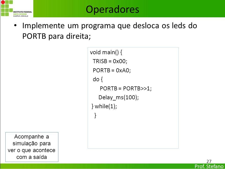 Operadores Implemente um programa que desloca os leds do PORTB para direita; void main() { TRISB = 0x00;