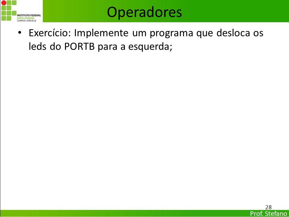 Operadores Exercício: Implemente um programa que desloca os leds do PORTB para a esquerda; 28