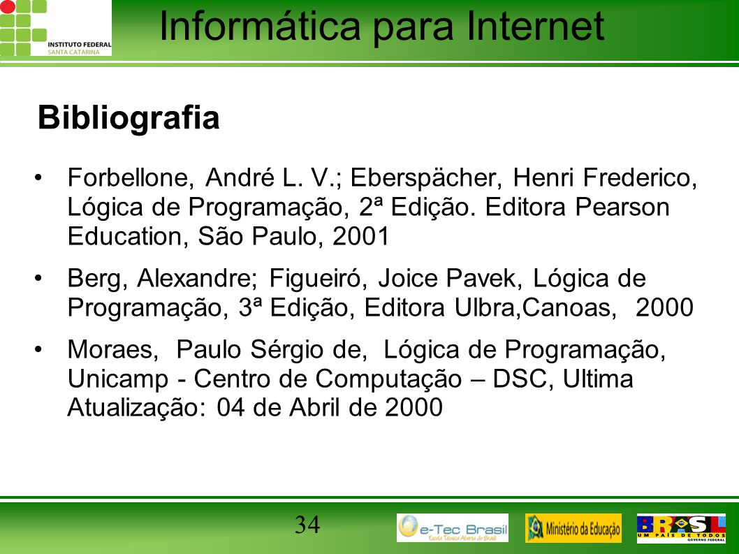 Bibliografia Forbellone, André L. V.; Eberspächer, Henri Frederico, Lógica de Programação, 2ª Edição. Editora Pearson Education, São Paulo, 2001.
