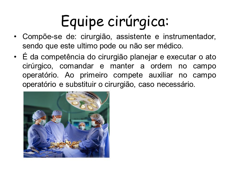 Equipe cirúrgica: Compõe-se de: cirurgião, assistente e instrumentador, sendo que este ultimo pode ou não ser médico.