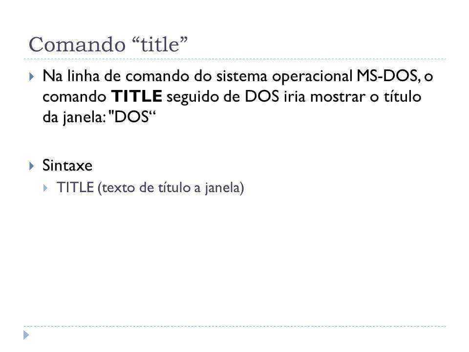 Comando title Na linha de comando do sistema operacional MS-DOS, o comando TITLE seguido de DOS iria mostrar o título da janela: DOS