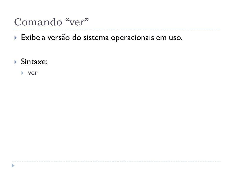 Comando ver Exibe a versão do sistema operacionais em uso. Sintaxe: