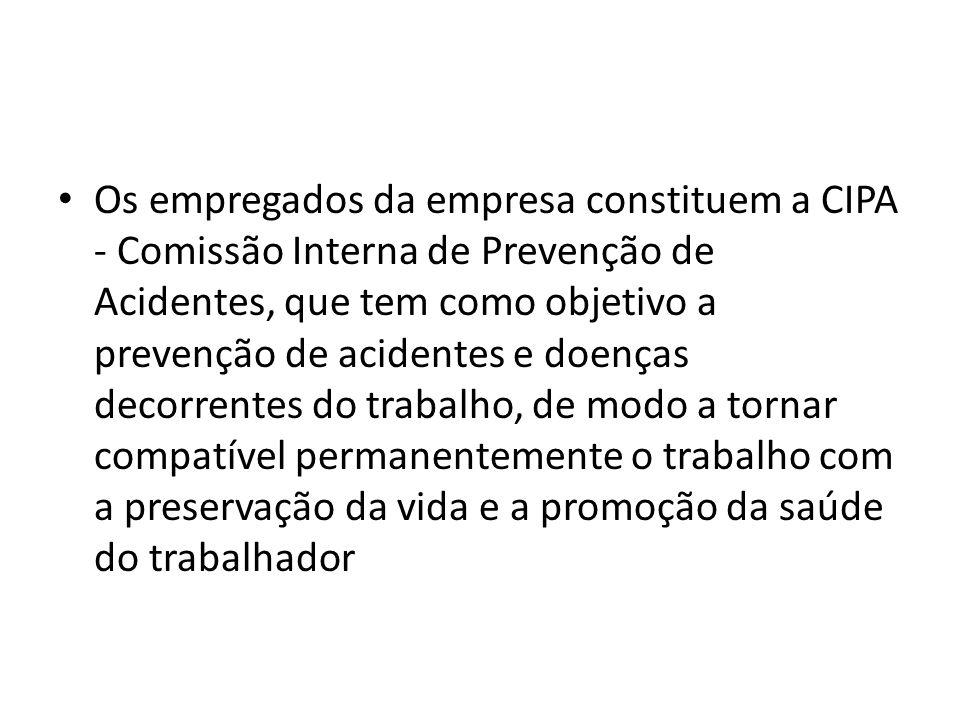 Os empregados da empresa constituem a CIPA - Comissão Interna de Prevenção de Acidentes, que tem como objetivo a prevenção de acidentes e doenças decorrentes do trabalho, de modo a tornar compatível permanentemente o trabalho com a preservação da vida e a promoção da saúde do trabalhador