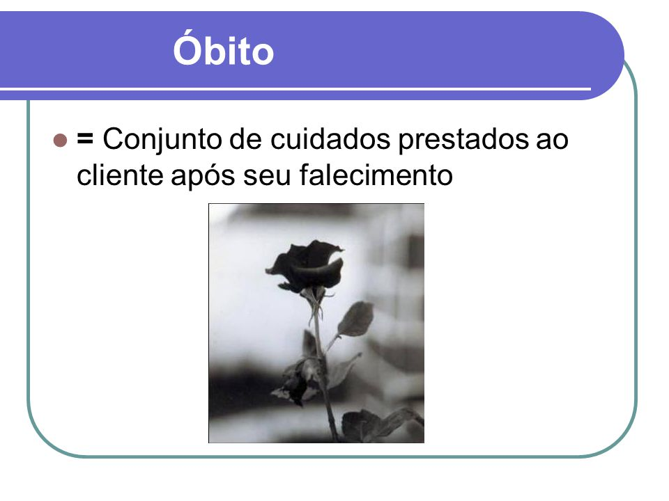 Óbito = Conjunto de cuidados prestados ao cliente após seu falecimento