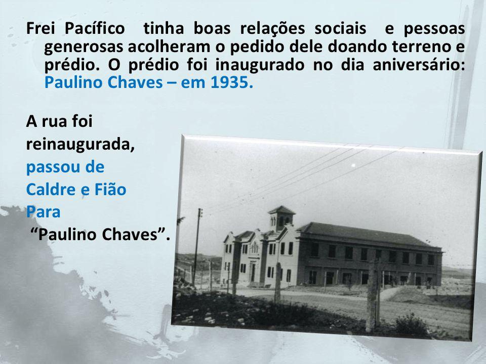 Frei Pacífico tinha boas relações sociais e pessoas generosas acolheram o pedido dele doando terreno e prédio. O prédio foi inaugurado no dia aniversário: Paulino Chaves – em 1935.