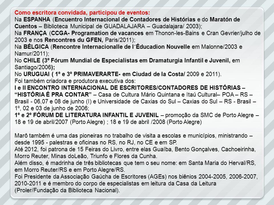 Como escritora convidada, participou de eventos: Na ESPANHA (Encuentro Internacional de Contadores de Histórias e do Maratón de Cuentos – Biblioteca Municipal de GUADALAJARA – Guadalajara/ 2003); Na FRANÇA (CCGA- Programation de vacances em Thonon-les-Bains e Cran Gevrier/julho de 2003 e nos Rencontres du GFEN, Paris/2011); Na BÉLGICA (Rencontre Internacionalle de l´Éducadion Nouvelle em Malonne/2003 e Namur/2011); No CHILE (3º Fórum Mundial de Especialistas em Dramaturgia Infantil e Juvenil, em Santiago/2006); No URUGUAI ( 1º e 3º PRIMAVERARTE- em Ciudad de la Costa/ 2009 e 2011).