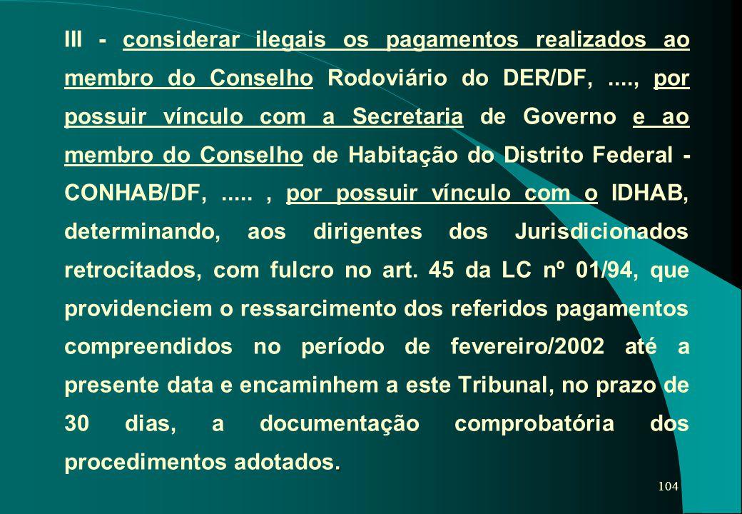 III - considerar ilegais os pagamentos realizados ao membro do Conselho Rodoviário do DER/DF, ...., por possuir vínculo com a Secretaria de Governo e ao membro do Conselho de Habitação do Distrito Federal - CONHAB/DF, .....