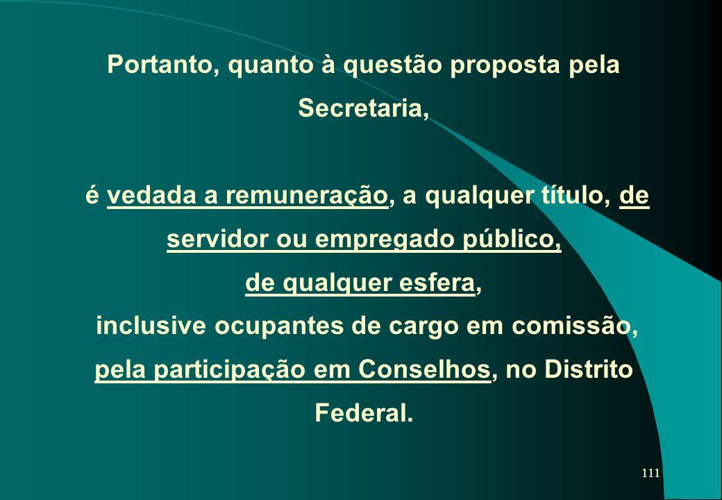 Portanto, quanto à questão proposta pela Secretaria, é vedada a remuneração, a qualquer título, de servidor ou empregado público, de qualquer esfera, inclusive ocupantes de cargo em comissão, pela participação em Conselhos, no Distrito Federal.
