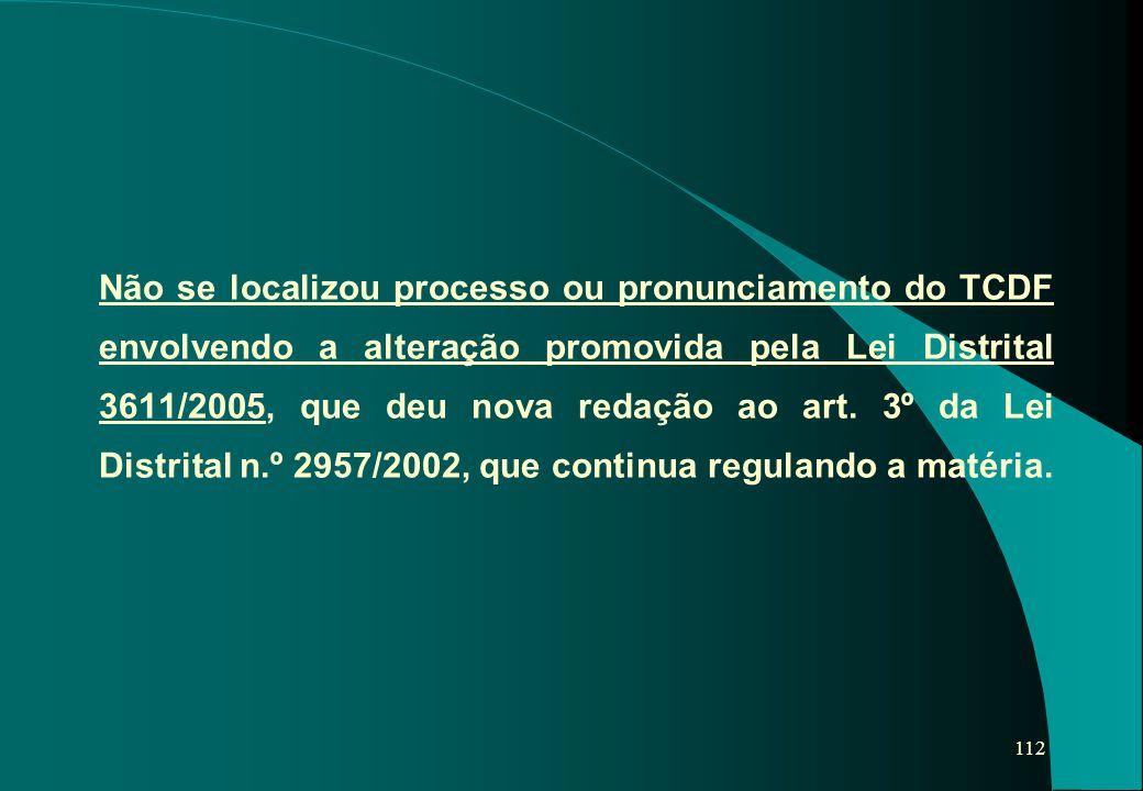 Não se localizou processo ou pronunciamento do TCDF envolvendo a alteração promovida pela Lei Distrital 3611/2005, que deu nova redação ao art.