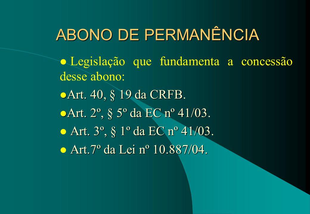 ABONO DE PERMANÊNCIA Legislação que fundamenta a concessão desse abono: Art. 40, § 19 da CRFB. Art. 2º, § 5º da EC nº 41/03.
