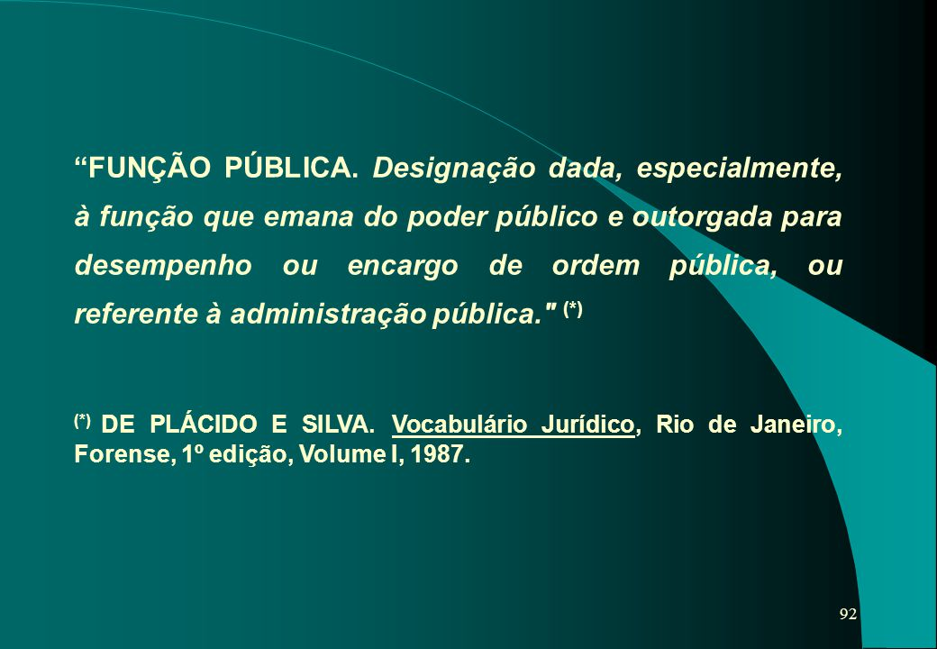 FUNÇÃO PÚBLICA. Designação dada, especialmente, à função que emana do poder público e outorgada para desempenho ou encargo de ordem pública, ou referente à administração pública. (*)