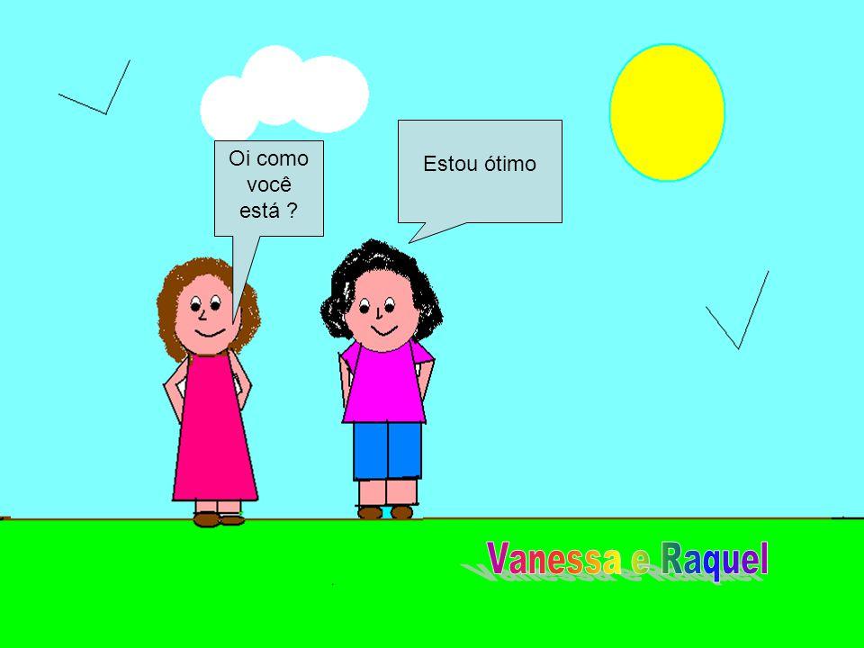 Estou ótimo Oi como você está Vanessa e Raquel