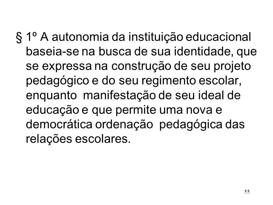 § 1º A autonomia da instituição educacional baseia-se na busca de sua identidade, que se expressa na construção de seu projeto pedagógico e do seu regimento escolar, enquanto manifestação de seu ideal de educação e que permite uma nova e democrática ordenação pedagógica das relações escolares.