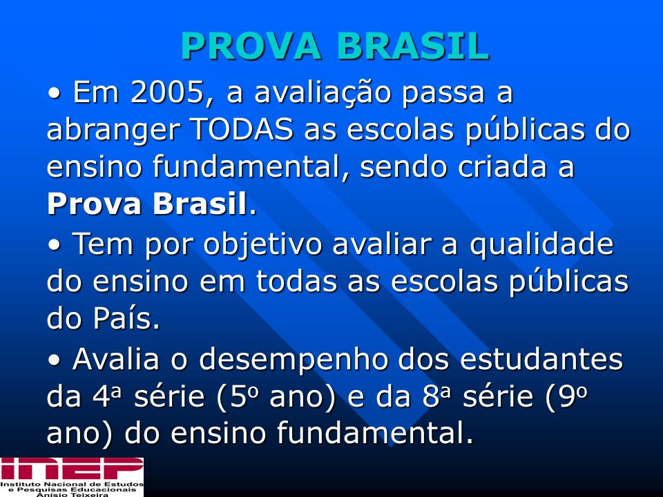 PROVA BRASIL Em 2005, a avaliação passa a abranger TODAS as escolas públicas do ensino fundamental, sendo criada a Prova Brasil.