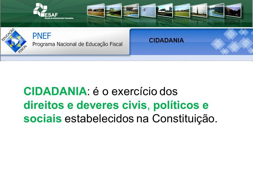 CIDADANIA CIDADANIA: é o exercício dos direitos e deveres civis, políticos e sociais estabelecidos na Constituição.