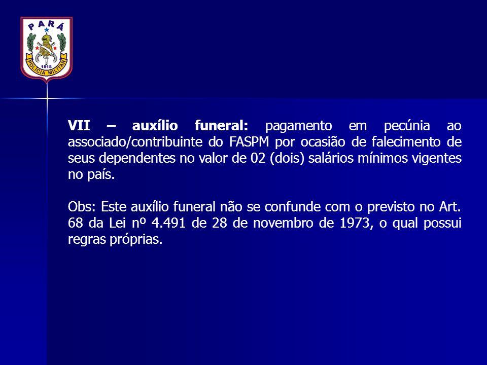 VII – auxílio funeral: pagamento em pecúnia ao associado/contribuinte do FASPM por ocasião de falecimento de seus dependentes no valor de 02 (dois) salários mínimos vigentes no país.