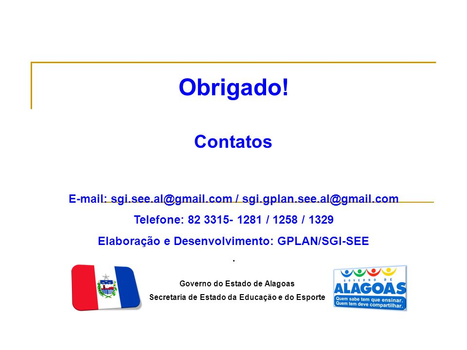 Obrigado! Contatos. E-mail: sgi.see.al@gmail.com / sgi.gplan.see.al@gmail.com. Telefone: 82 3315- 1281 / 1258 / 1329.
