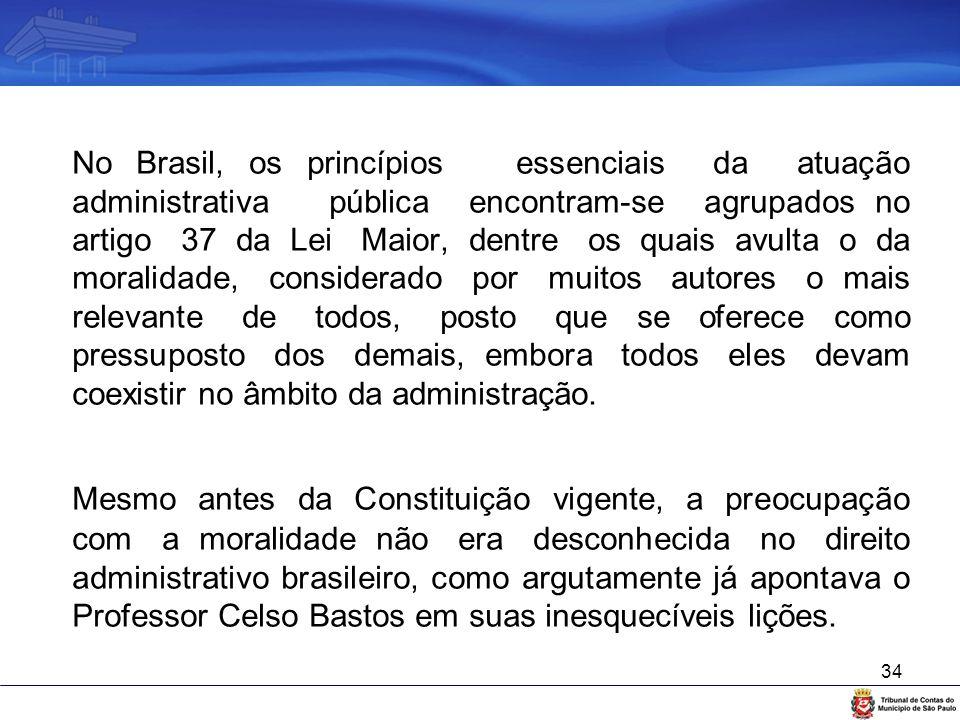 No Brasil, os princípios essenciais da atuação administrativa pública encontram-se agrupados no artigo 37 da Lei Maior, dentre os quais avulta o da moralidade, considerado por muitos autores o mais relevante de todos, posto que se oferece como pressuposto dos demais, embora todos eles devam coexistir no âmbito da administração.
