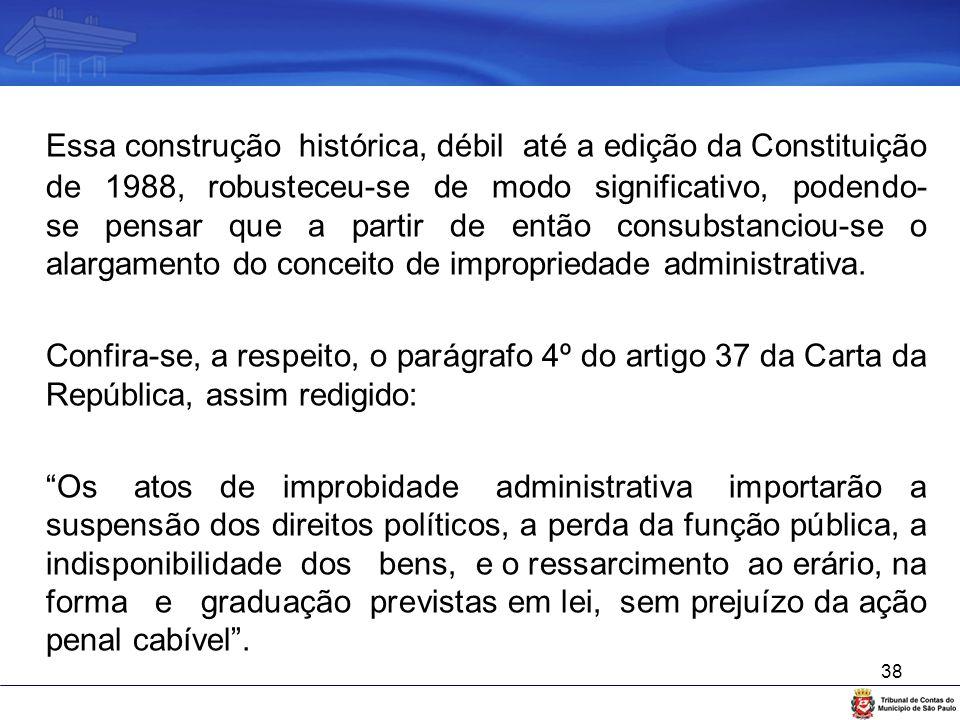 Essa construção histórica, débil até a edição da Constituição de 1988, robusteceu-se de modo significativo, podendo-se pensar que a partir de então consubstanciou-se o alargamento do conceito de impropriedade administrativa.