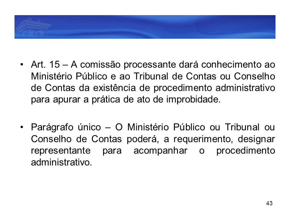 Art. 15 – A comissão processante dará conhecimento ao Ministério Público e ao Tribunal de Contas ou Conselho de Contas da existência de procedimento administrativo para apurar a prática de ato de improbidade.