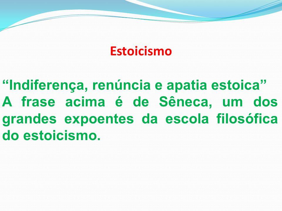 Estoicismo Indiferença, renúncia e apatia estoica A frase acima é de Sêneca, um dos grandes expoentes da escola filosófica do estoicismo.