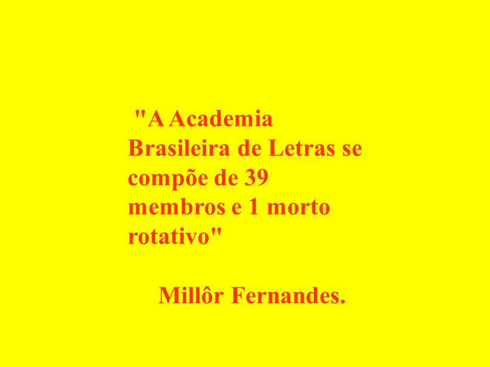 A Academia Brasileira de Letras se compõe de 39 membros e 1 morto rotativo