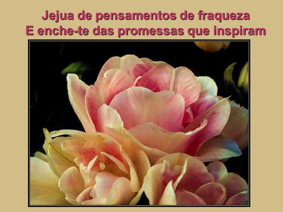 Jejua de pensamentos de fraqueza E enche-te das promessas que inspiram