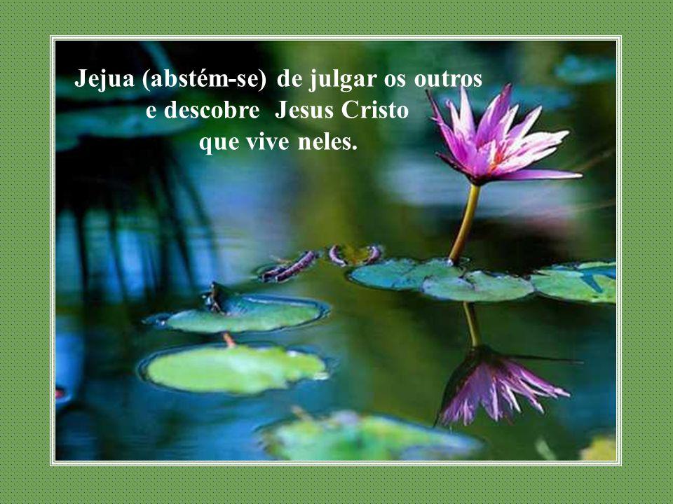 Jejua (abstém-se) de julgar os outros e descobre Jesus Cristo