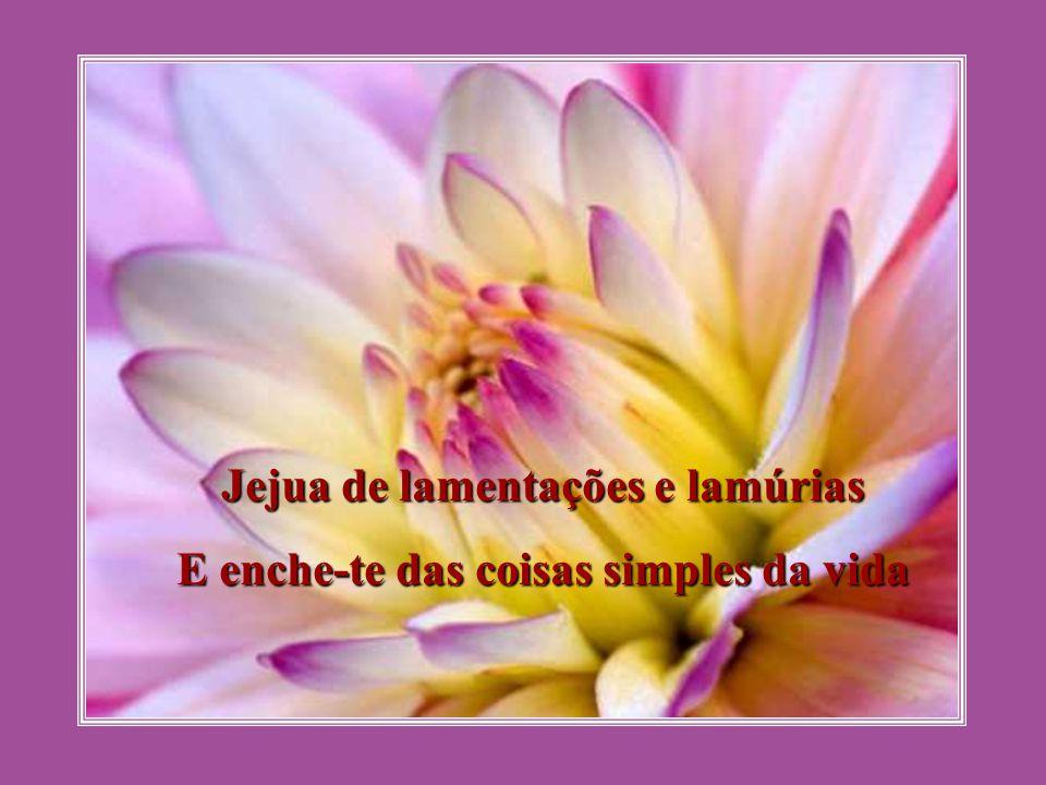 Jejua de lamentações e lamúrias E enche-te das coisas simples da vida