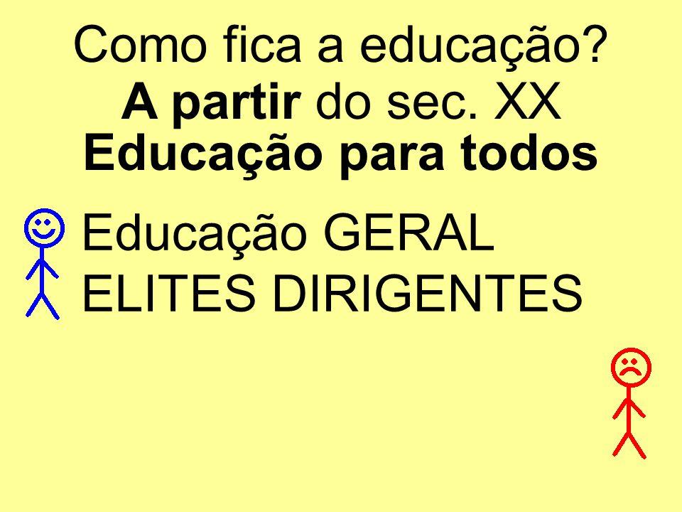 Como fica a educação A partir do sec. XX Educação para todos Educação GERAL ELITES DIRIGENTES