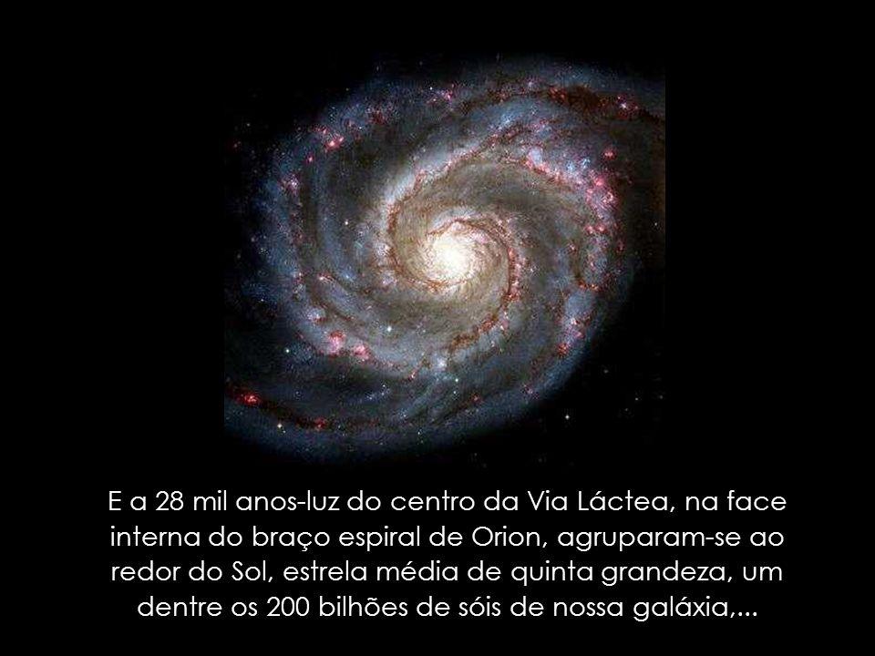 E a 28 mil anos-luz do centro da Via Láctea, na face interna do braço espiral de Orion, agruparam-se ao redor do Sol, estrela média de quinta grandeza, um dentre os 200 bilhões de sóis de nossa galáxia,...