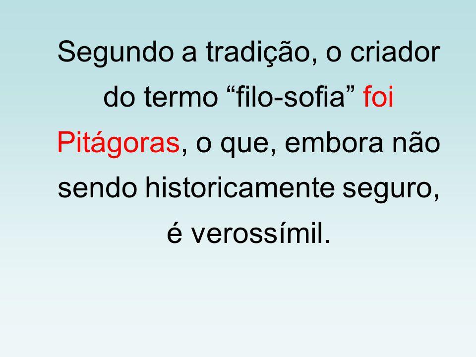 Segundo a tradição, o criador do termo filo-sofia foi Pitágoras, o que, embora não sendo historicamente seguro, é verossímil.