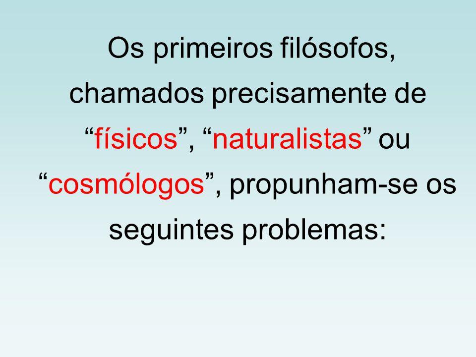 Os primeiros filósofos, chamados precisamente de físicos , naturalistas ou cosmólogos , propunham-se os seguintes problemas: