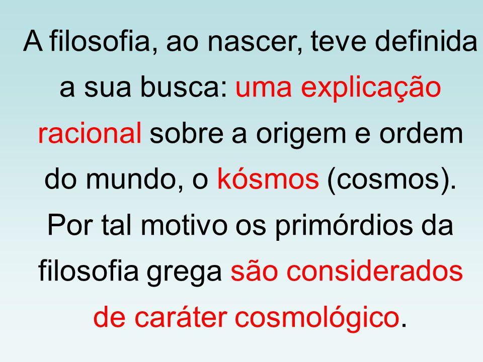 A filosofia, ao nascer, teve definida a sua busca: uma explicação racional sobre a origem e ordem do mundo, o kósmos (cosmos).