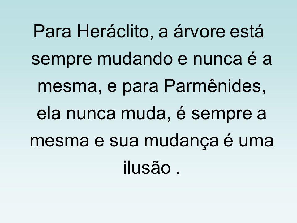 Para Heráclito, a árvore está sempre mudando e nunca é a mesma, e para Parmênides, ela nunca muda, é sempre a mesma e sua mudança é uma ilusão .