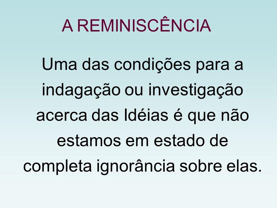 A REMINISCÊNCIA Uma das condições para a indagação ou investigação acerca das Idéias é que não estamos em estado de completa ignorância sobre elas.